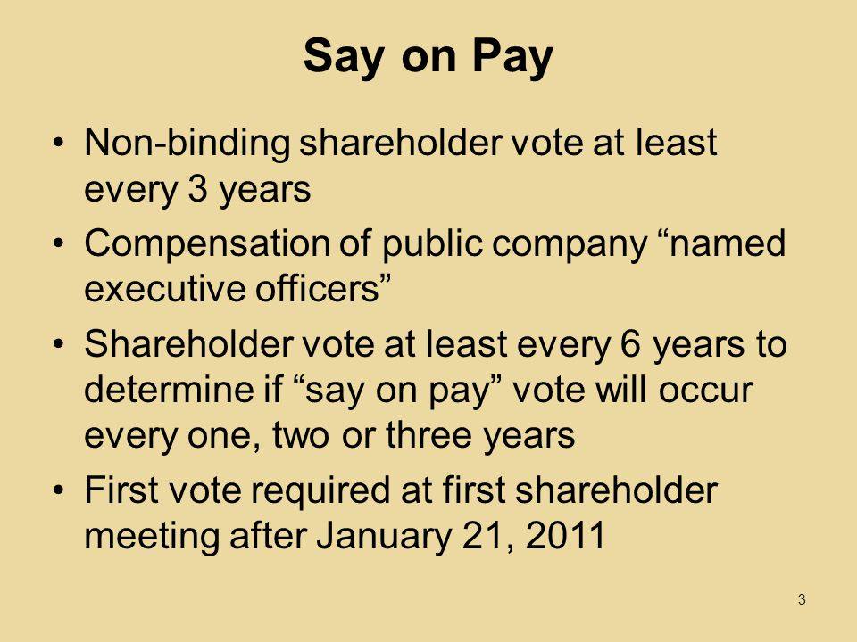 Say on Pay Non-binding shareholder vote at least every 3 years Compensation of public company named executive officers Shareholder vote at least every 6 years to determine if say on pay vote will occur every one, two or three years First vote required at first shareholder meeting after January 21,