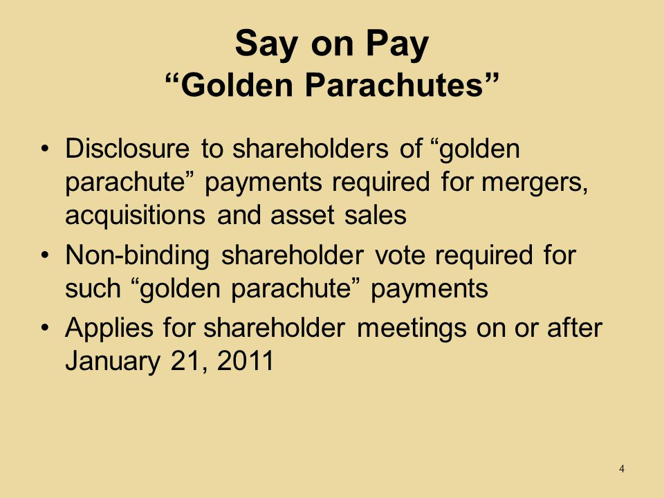 Say on Pay Golden Parachutes Disclosure to shareholders of golden parachute payments required for mergers, acquisitions and asset sales Non-binding shareholder vote required for such golden parachute payments Applies for shareholder meetings on or after January 21,