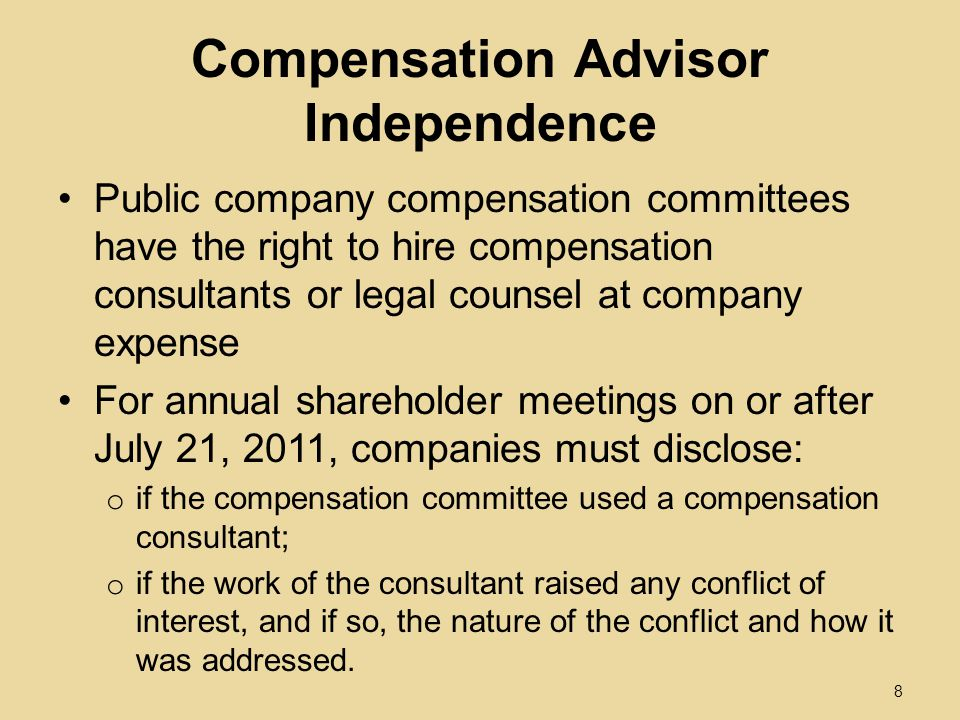 Compensation Advisor Independence Public company compensation committees have the right to hire compensation consultants or legal counsel at company expense For annual shareholder meetings on or after July 21, 2011, companies must disclose: o if the compensation committee used a compensation consultant; o if the work of the consultant raised any conflict of interest, and if so, the nature of the conflict and how it was addressed.
