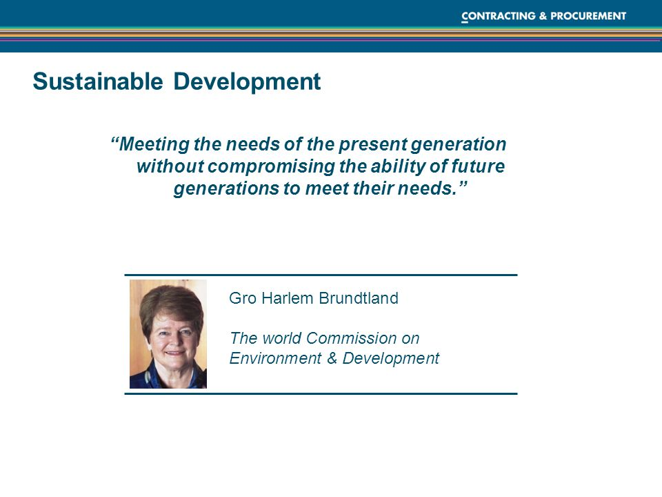 Sustainable Development Meeting the needs of the present generation without compromising the ability of future generations to meet their needs. Gro Harlem Brundtland The world Commission on Environment & Development