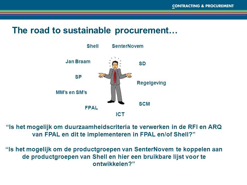 The road to sustainable procurement… Shell FPAL SCM SD SP Regelgeving MM's en SM's SenterNovem Jan Braam ICT Is het mogelijk om duurzaamheidscriteria te verwerken in de RFI en ARQ van FPAL en dit te implementeren in FPAL en/of Shell Is het mogelijk om de productgroepen van SenterNovem te koppelen aan de productgroepen van Shell en hier een bruikbare lijst voor te ontwikkelen