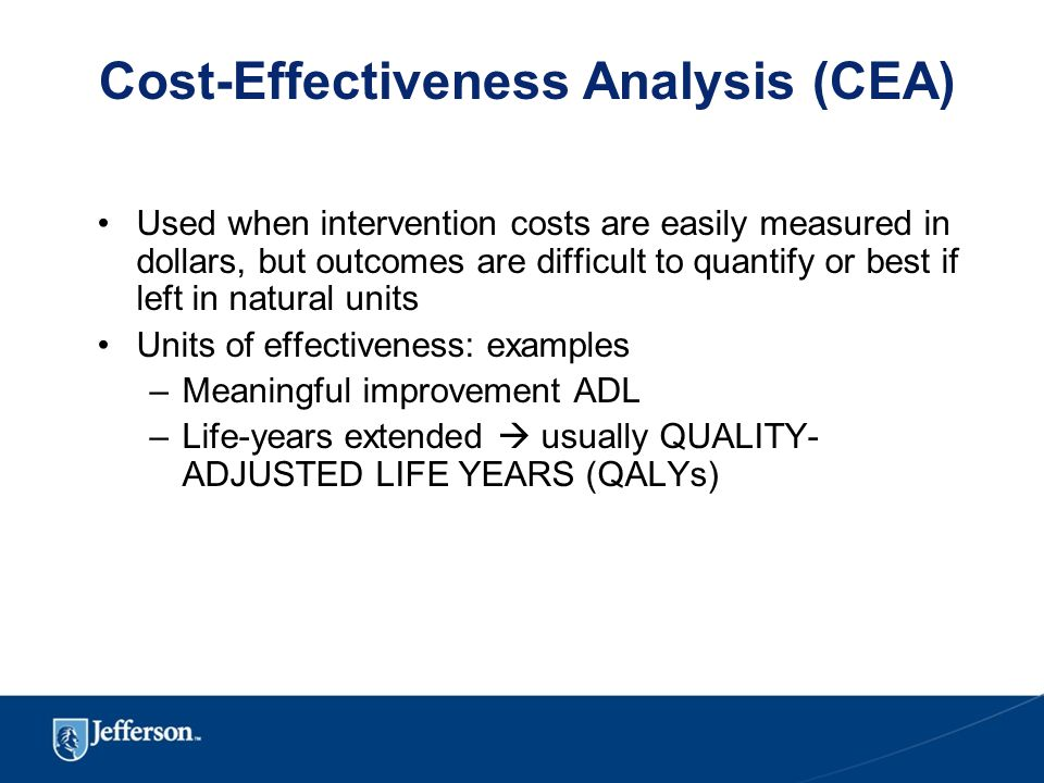 Cost-Effectiveness Analysis (CEA) Used when intervention costs are easily measured in dollars, but outcomes are difficult to quantify or best if left in natural units Units of effectiveness: examples –Meaningful improvement ADL –Life-years extended  usually QUALITY- ADJUSTED LIFE YEARS (QALYs)
