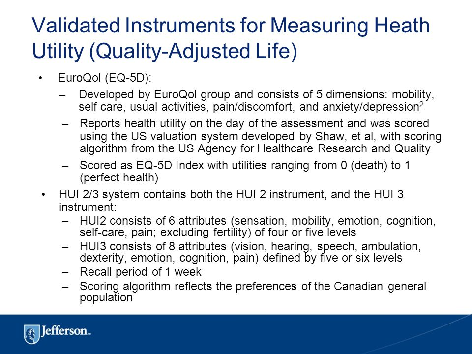 Validated Instruments for Measuring Heath Utility (Quality-Adjusted Life) EuroQol (EQ-5D): –Developed by EuroQol group and consists of 5 dimensions: mobility, self care, usual activities, pain/discomfort, and anxiety/depression 2 –Reports health utility on the day of the assessment and was scored using the US valuation system developed by Shaw, et al, with scoring algorithm from the US Agency for Healthcare Research and Quality –Scored as EQ-5D Index with utilities ranging from 0 (death) to 1 (perfect health) HUI 2/3 system contains both the HUI 2 instrument, and the HUI 3 instrument: –HUI2 consists of 6 attributes (sensation, mobility, emotion, cognition, self-care, pain; excluding fertility) of four or five levels –HUI3 consists of 8 attributes (vision, hearing, speech, ambulation, dexterity, emotion, cognition, pain) defined by five or six levels –Recall period of 1 week –Scoring algorithm reflects the preferences of the Canadian general population