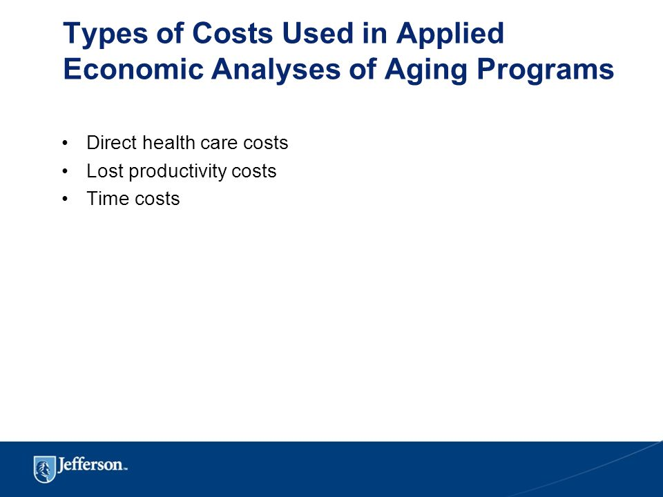 Types of Costs Used in Applied Economic Analyses of Aging Programs Direct health care costs Lost productivity costs Time costs