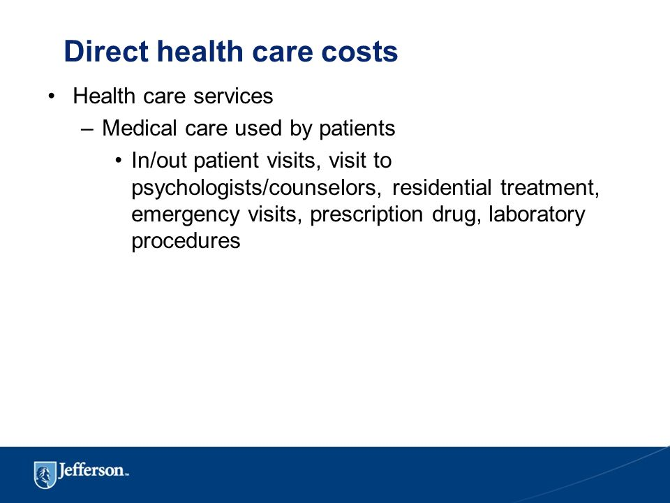Direct health care costs Health care services –Medical care used by patients In/out patient visits, visit to psychologists/counselors, residential treatment, emergency visits, prescription drug, laboratory procedures