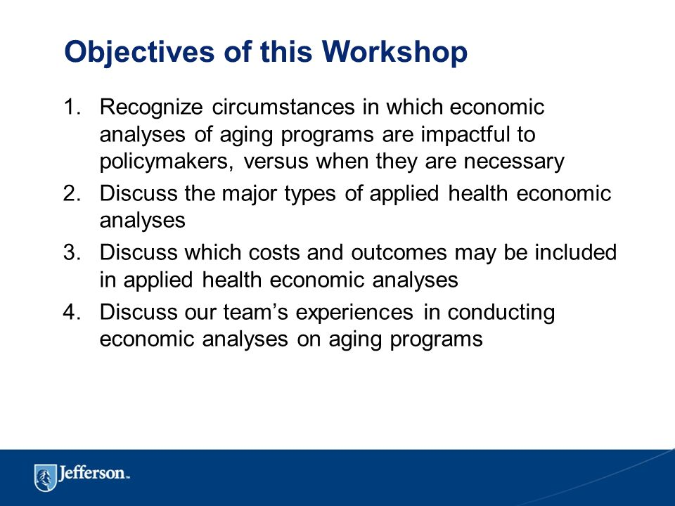 Objectives of this Workshop 1.Recognize circumstances in which economic analyses of aging programs are impactful to policymakers, versus when they are necessary 2.Discuss the major types of applied health economic analyses 3.Discuss which costs and outcomes may be included in applied health economic analyses 4.Discuss our team's experiences in conducting economic analyses on aging programs