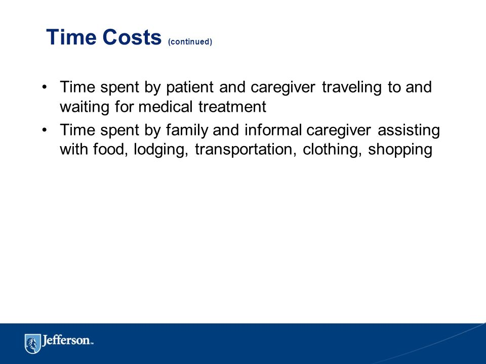 Time Costs (continued) Time spent by patient and caregiver traveling to and waiting for medical treatment Time spent by family and informal caregiver assisting with food, lodging, transportation, clothing, shopping