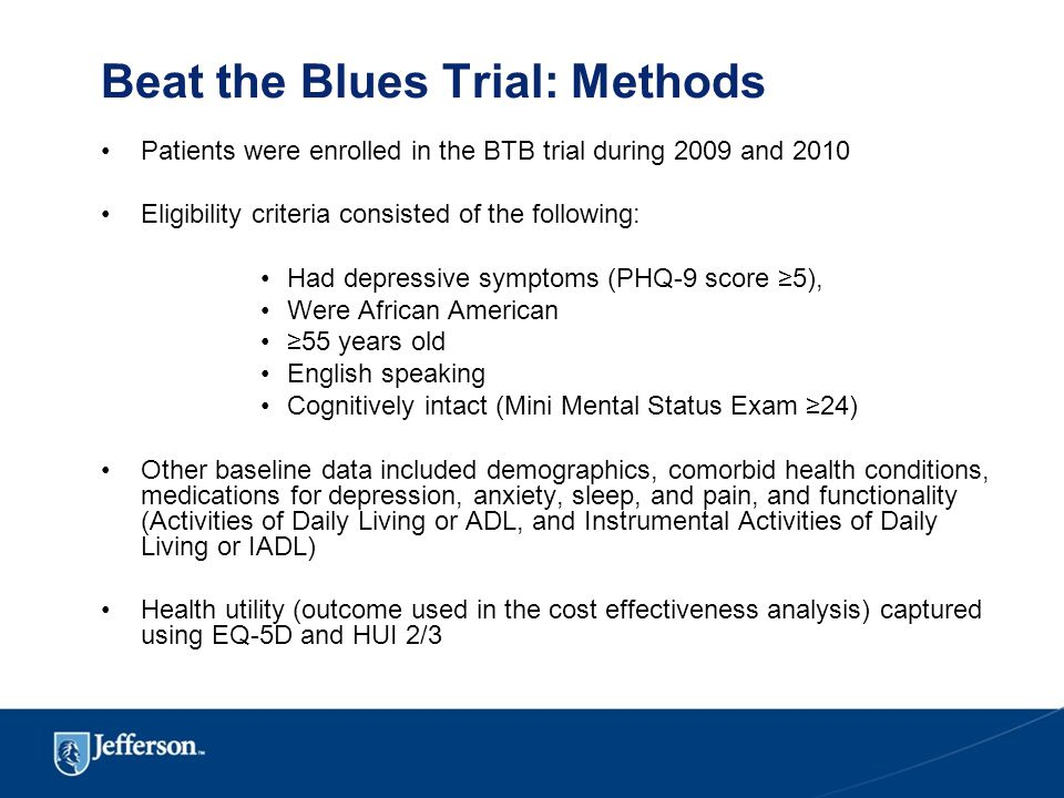 Beat the Blues Trial: Methods Patients were enrolled in the BTB trial during 2009 and 2010 Eligibility criteria consisted of the following: Had depressive symptoms (PHQ-9 score ≥5), Were African American ≥55 years old English speaking Cognitively intact (Mini Mental Status Exam ≥24) Other baseline data included demographics, comorbid health conditions, medications for depression, anxiety, sleep, and pain, and functionality (Activities of Daily Living or ADL, and Instrumental Activities of Daily Living or IADL) Health utility (outcome used in the cost effectiveness analysis) captured using EQ-5D and HUI 2/3