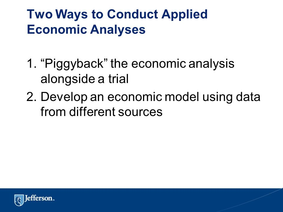 Two Ways to Conduct Applied Economic Analyses 1. Piggyback the economic analysis alongside a trial 2.Develop an economic model using data from different sources