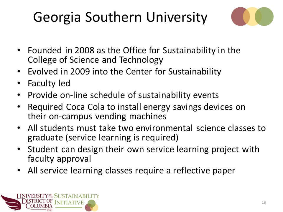 Founded in 2008 as the Office for Sustainability in the College of Science and Technology Evolved in 2009 into the Center for Sustainability Faculty led Provide on-line schedule of sustainability events Required Coca Cola to install energy savings devices on their on-campus vending machines All students must take two environmental science classes to graduate (service learning is required) Student can design their own service learning project with faculty approval All service learning classes require a reflective paper 19 Georgia Southern University