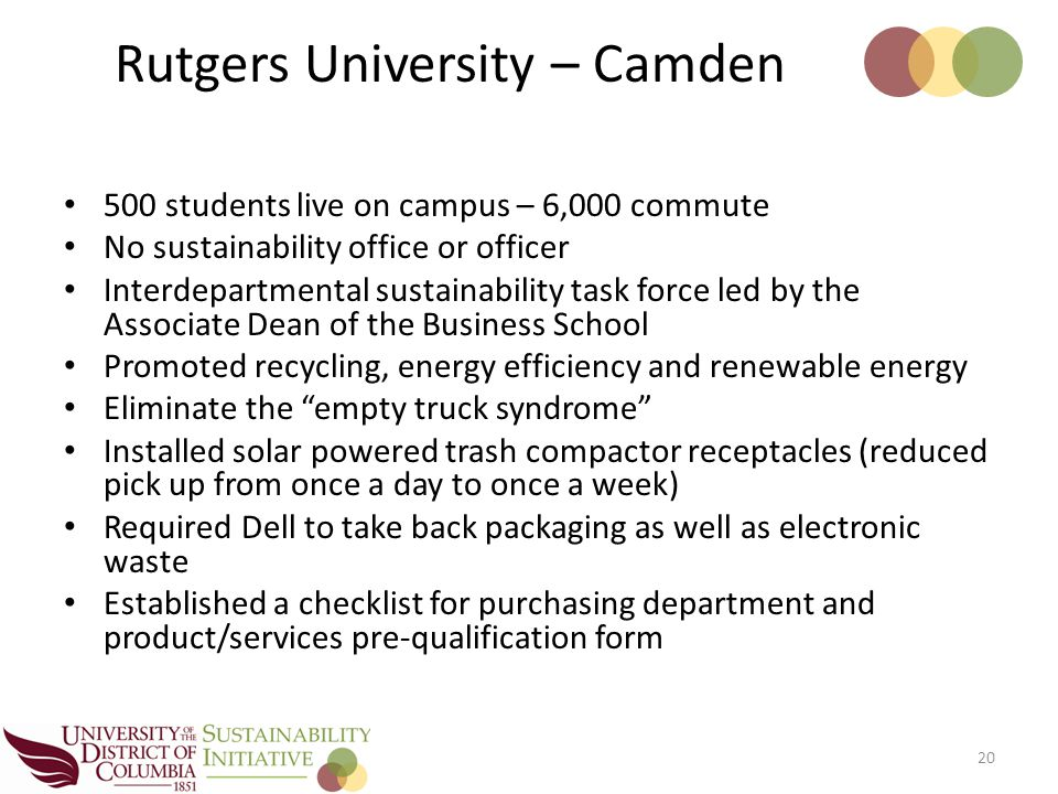 500 students live on campus – 6,000 commute No sustainability office or officer Interdepartmental sustainability task force led by the Associate Dean of the Business School Promoted recycling, energy efficiency and renewable energy Eliminate the empty truck syndrome Installed solar powered trash compactor receptacles (reduced pick up from once a day to once a week) Required Dell to take back packaging as well as electronic waste Established a checklist for purchasing department and product/services pre-qualification form 20 Rutgers University – Camden