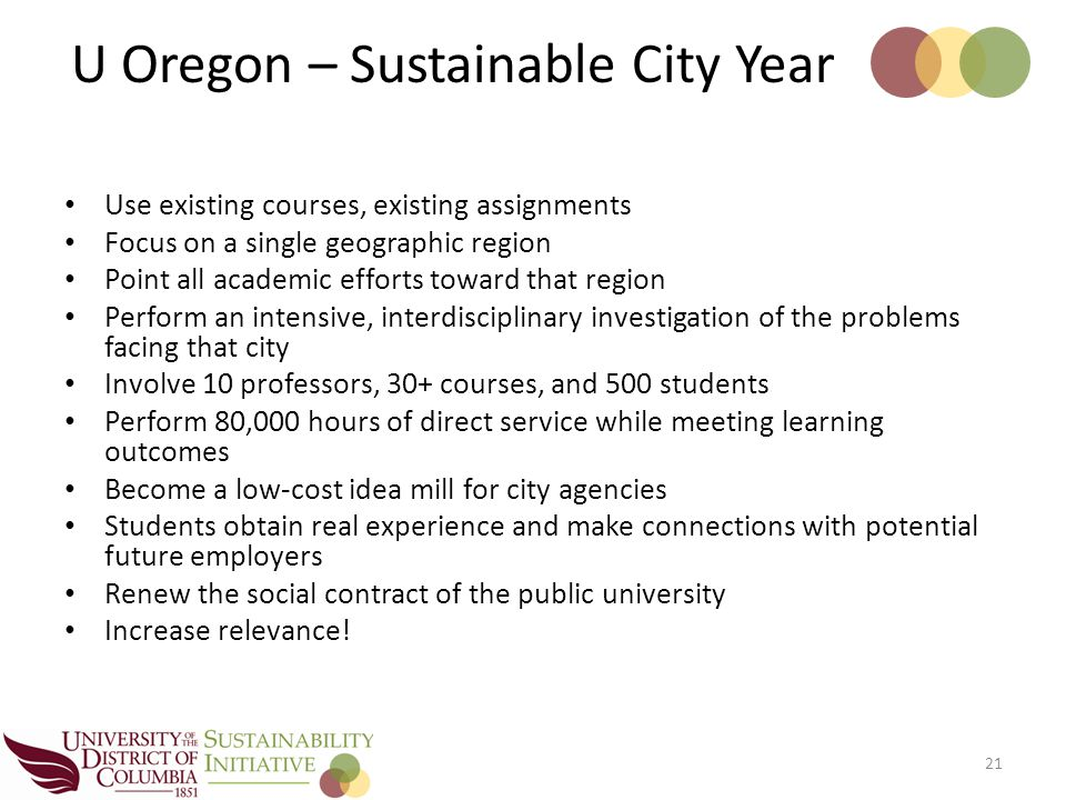 Use existing courses, existing assignments Focus on a single geographic region Point all academic efforts toward that region Perform an intensive, interdisciplinary investigation of the problems facing that city Involve 10 professors, 30+ courses, and 500 students Perform 80,000 hours of direct service while meeting learning outcomes Become a low-cost idea mill for city agencies Students obtain real experience and make connections with potential future employers Renew the social contract of the public university Increase relevance.