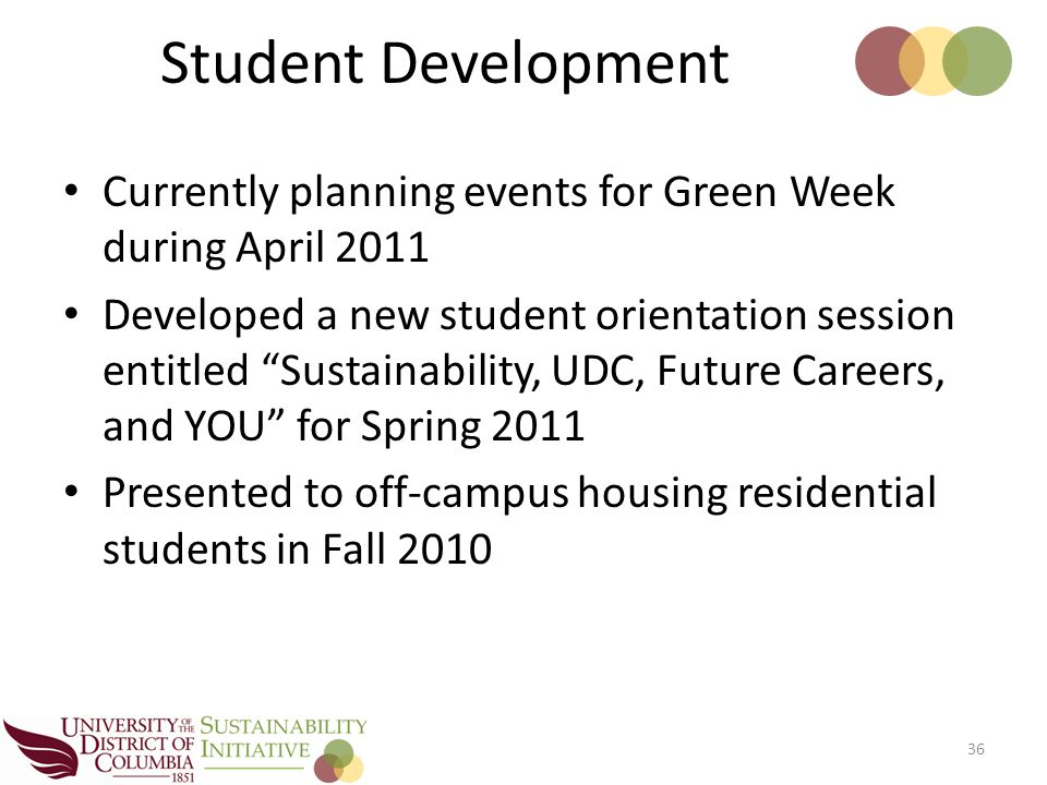 Currently planning events for Green Week during April 2011 Developed a new student orientation session entitled Sustainability, UDC, Future Careers, and YOU for Spring 2011 Presented to off-campus housing residential students in Fall 2010 36 Student Development