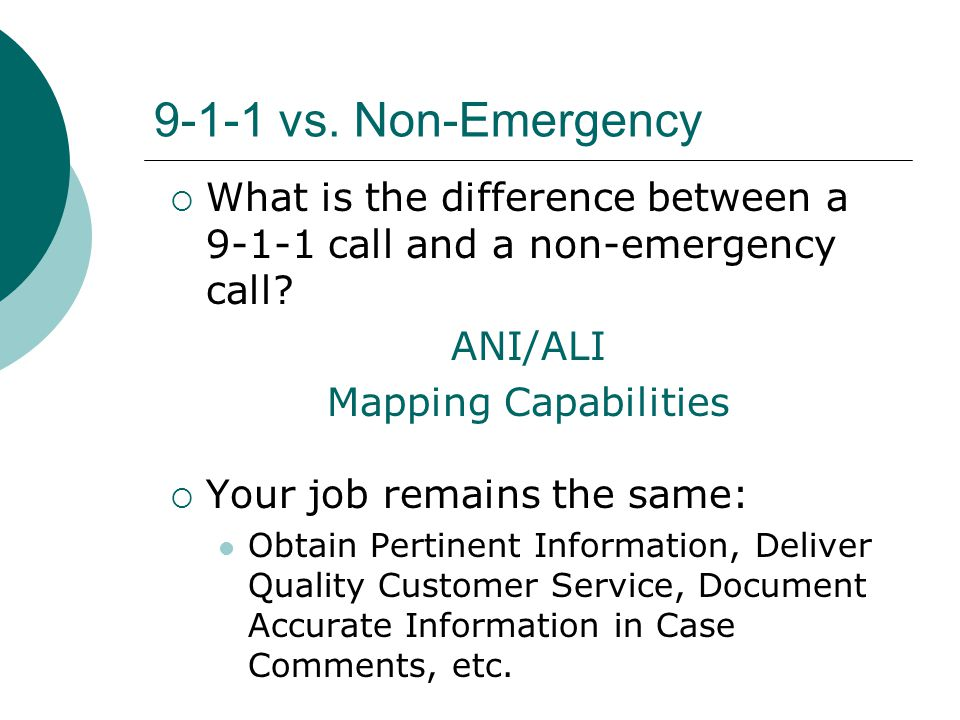 9-1-1 vs. Non-Emergency  What is the difference between a 9-1-1 call and a non-emergency call? ANI/ALI Mapping Capabilities  Your job remains the sa