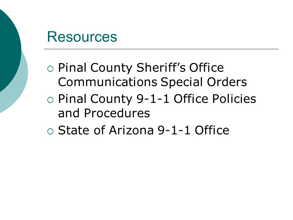 Resources  Pinal County Sheriff's Office Communications Special Orders  Pinal County 9-1-1 Office Policies and Procedures  State of Arizona 9-1-1 Office