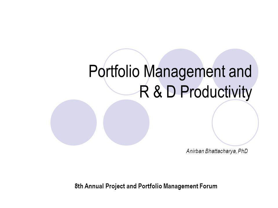 Portfolio Management and R & D Productivity Anirban Bhattacharya, PhD 8th Annual Project and Portfolio Management Forum