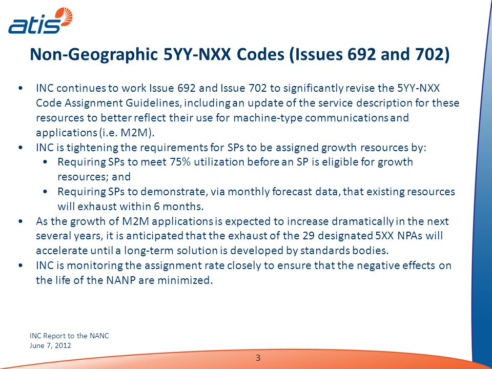 INC Report to the NANC June 7, 2012 3 Non-Geographic 5YY-NXX Codes (Issues 692 and 702) INC continues to work Issue 692 and Issue 702 to significantly revise the 5YY-NXX Code Assignment Guidelines, including an update of the service description for these resources to better reflect their use for machine-type communications and applications (i.e.