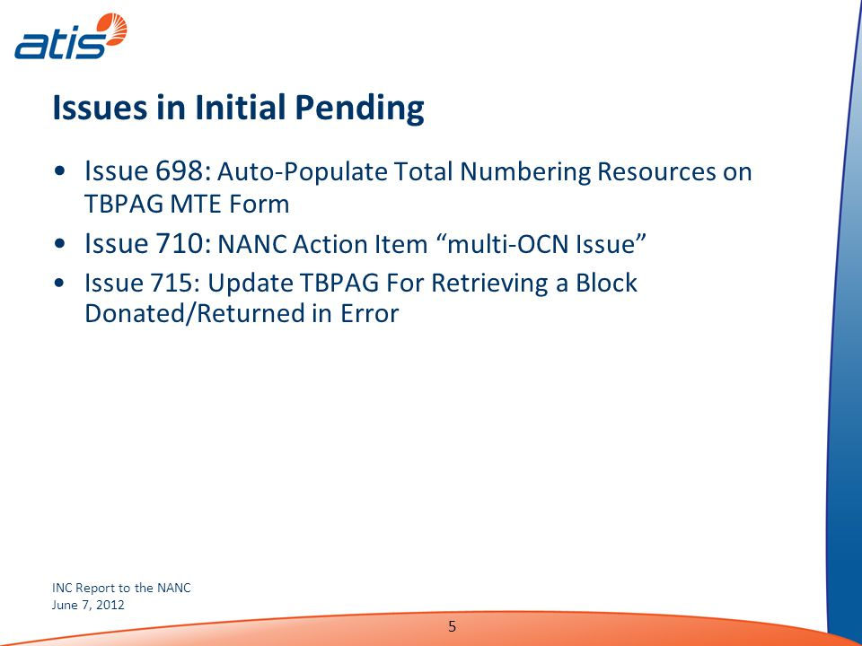 INC Report to the NANC June 7, 2012 5 Issues in Initial Pending Issue 698: Auto-Populate Total Numbering Resources on TBPAG MTE Form Issue 710: NANC Action Item multi-OCN Issue Issue 715: Update TBPAG For Retrieving a Block Donated/Returned in Error