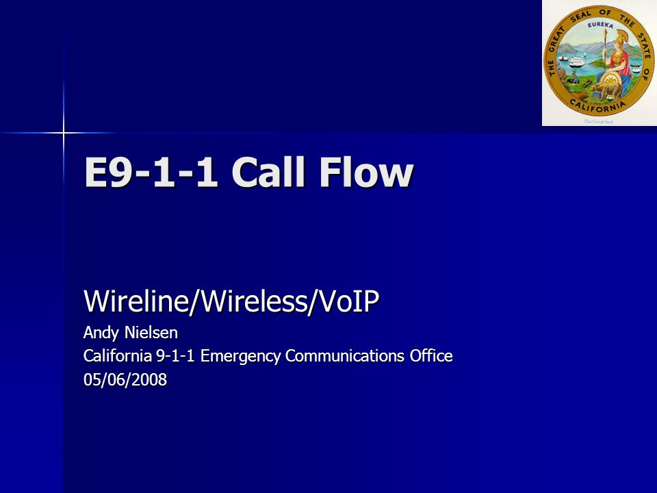 E9-1-1 Call Flow Wireline/Wireless/VoIP Andy Nielsen California 9-1-1 Emergency Communications Office 05/06/2008
