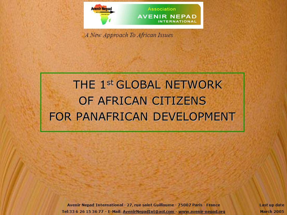 THE 1 st GLOBAL NETWORK OF AFRICAN CITIZENS FOR PANAFRICAN DEVELOPMENT A New Approach To African Issues Avenir Nepad International - 27, rue saint Guillaume - 75007 Paris - France Tel:33 6 26 15 36 77 - E-Mail: AvenirNepadInt@aol.com - www.avenir-nepad.org Last up date March 2005