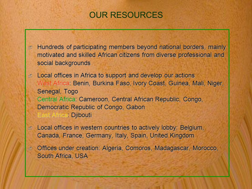 OUR RESOURCES  Hundreds of participating members beyond national borders, mainly motivated and skilled African citizens from diverse professional and social backgrounds  Local offices in Africa to support and develop our actions West Africa: Benin, Burkina Faso, Ivory Coast, Guinea, Mali, Niger, Senegal, Togo Central Africa: Cameroon, Central African Republic, Congo, Democratic Republic of Congo, Gabon East Africa: Djibouti  Local offices in western countries to actively lobby: Belgium, Canada, France, Germany, Italy, Spain, United Kingdom  Offices under creation: Algeria, Comoros, Madagascar, Morocco, South Africa, USA