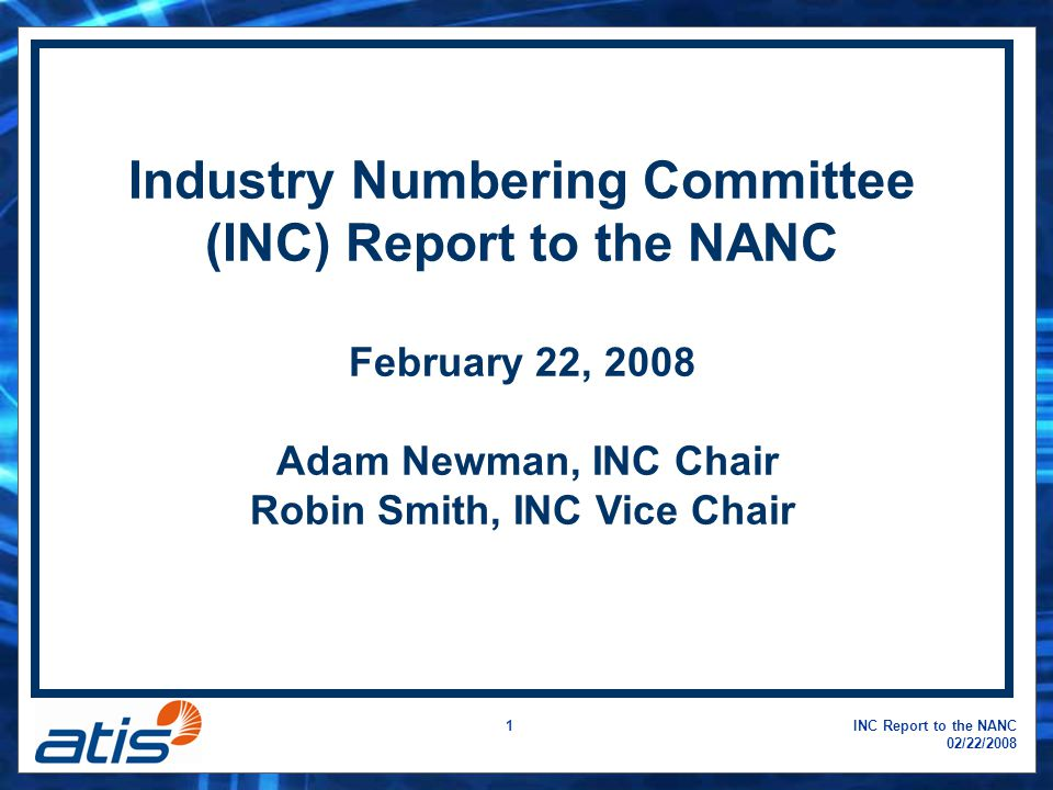 INC Report to the NANC 02/22/2008 2 INC Meetings: –December 10-13, 2007, Napa, CA –February 4-8, 2008, Miami, FL Next INC Meeting: –April 28 – May 1, 2008, Miami, FL Details on all future meetings can be found at: www.atis.org/inc/calendar.asp INC Meetings