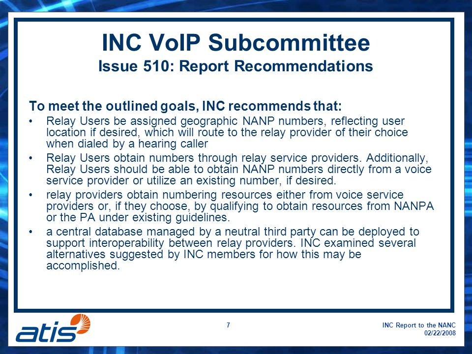 INC Report to the NANC 02/22/2008 7 INC VoIP Subcommittee Issue 510: Report Recommendations To meet the outlined goals, INC recommends that: Relay Users be assigned geographic NANP numbers, reflecting user location if desired, which will route to the relay provider of their choice when dialed by a hearing caller Relay Users obtain numbers through relay service providers.
