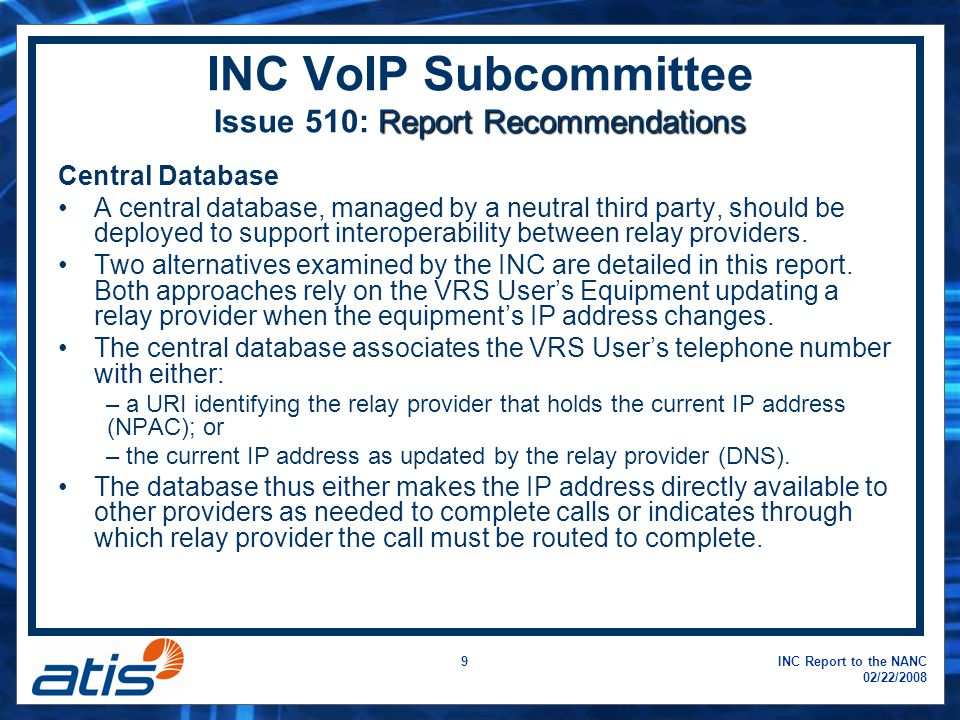 INC Report to the NANC 02/22/2008 9 Report Recommendations INC VoIP Subcommittee Issue 510: Report Recommendations Central Database A central database, managed by a neutral third party, should be deployed to support interoperability between relay providers.