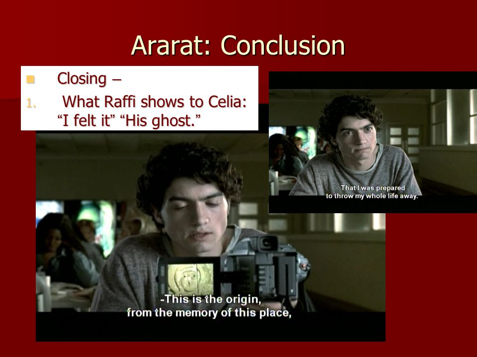 "Ararat: Conclusion Closing – Closing – 1. What Raffi shows to Celia: "" I felt it "" "" His ghost. """