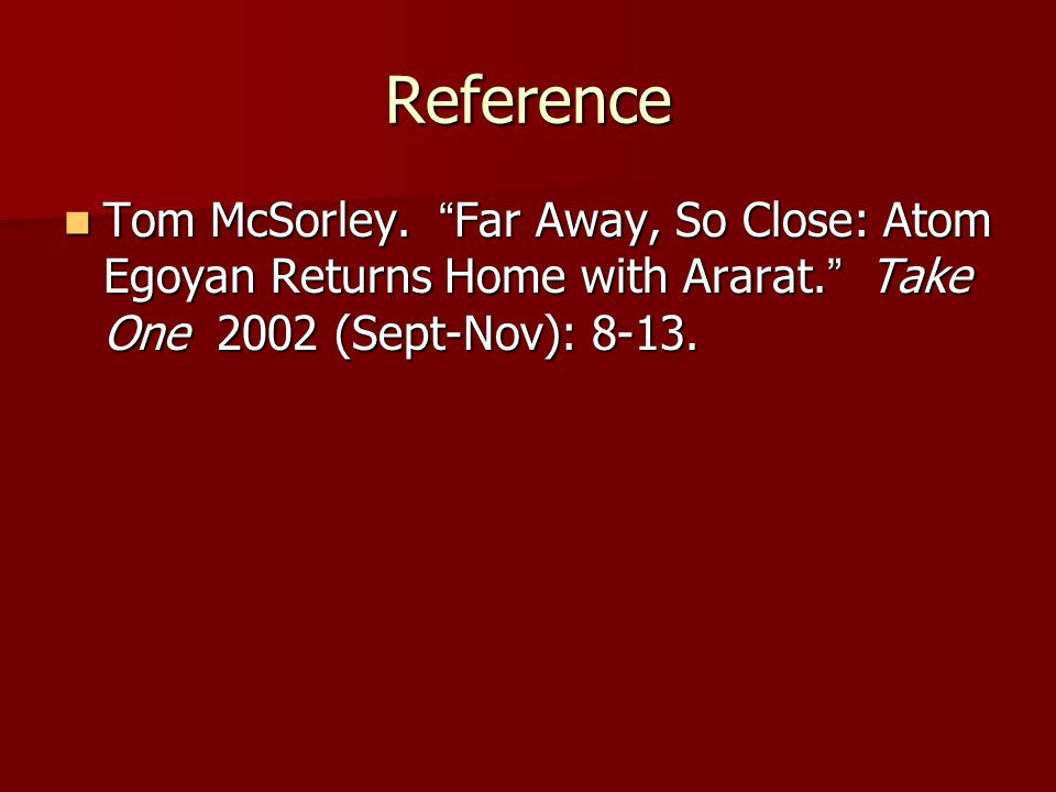 "Reference Tom McSorley. "" Far Away, So Close: Atom Egoyan Returns Home with Ararat. "" Take One 2002 (Sept-Nov): 8-13. Tom McSorley. "" Far Away, So Clo"