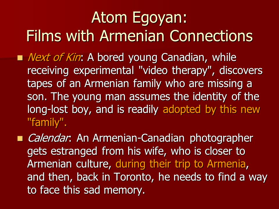 Atom Egoyan: Films with Armenian Connections Next of Kin: A bored young Canadian, while receiving experimental video therapy , discovers tapes of an Armenian family who are missing a son.