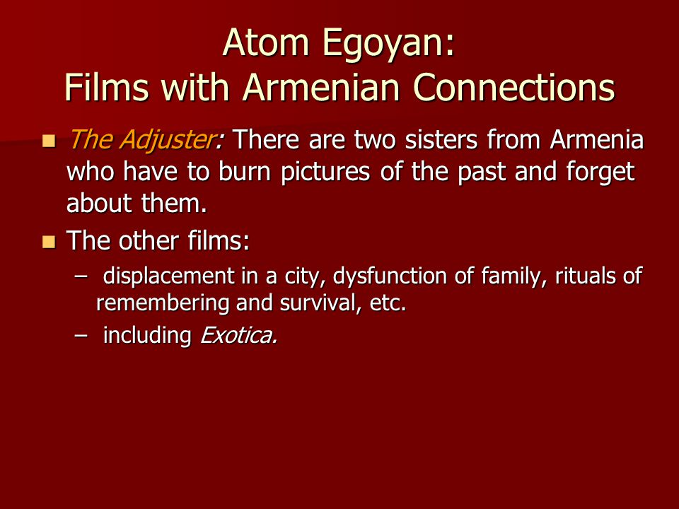 Atom Egoyan: Films with Armenian Connections The Adjuster: There are two sisters from Armenia who have to burn pictures of the past and forget about them.
