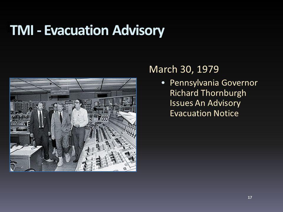 TMI - Evacuation Advisory March 30, 1979 Pennsylvania Governor Richard Thornburgh Issues An Advisory Evacuation Notice 17