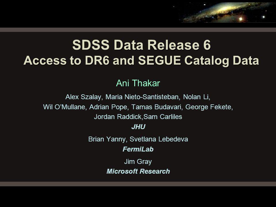 Data Release 6 Access to DR6 and SEGUE Catalog Data SDSS Data Release 6 Access to DR6 and SEGUE Catalog Data Ani Thakar Alex Szalay, Maria Nieto-Santi