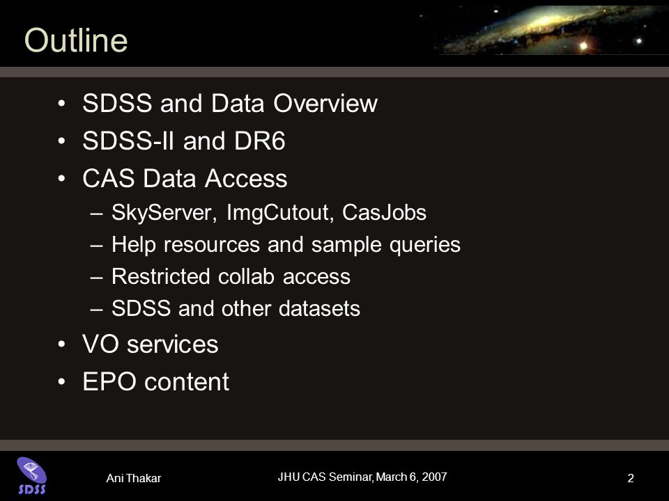 Ani Thakar JHU CAS Seminar, March 6, 2007 2 Outline SDSS and Data Overview SDSS-II and DR6 CAS Data Access –SkyServer, ImgCutout, CasJobs –Help resources and sample queries –Restricted collab access –SDSS and other datasets VO services EPO content