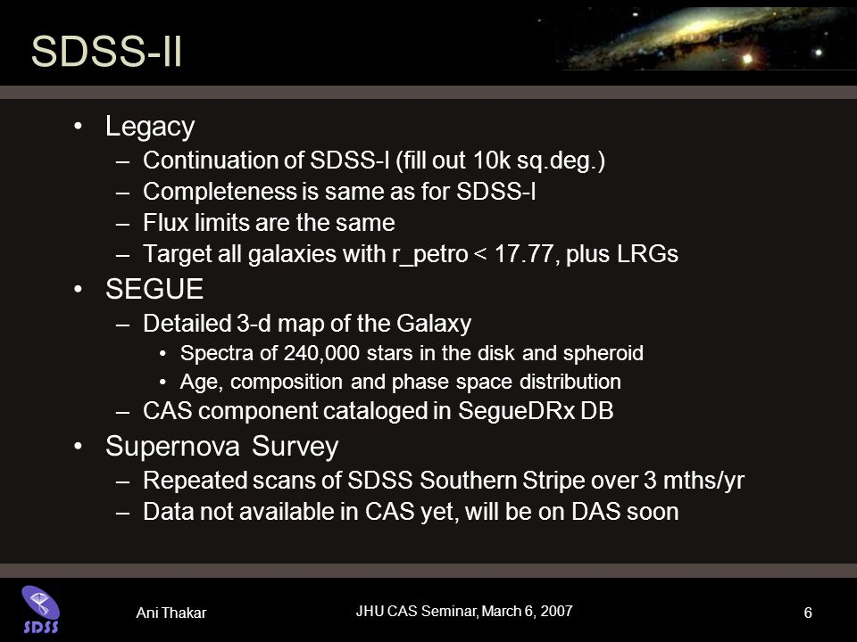 Ani Thakar JHU CAS Seminar, March 6, 2007 6 SDSS-II Legacy –Continuation of SDSS-I (fill out 10k sq.deg.) –Completeness is same as for SDSS-I –Flux limits are the same –Target all galaxies with r_petro < 17.77, plus LRGs SEGUE –Detailed 3-d map of the Galaxy Spectra of 240,000 stars in the disk and spheroid Age, composition and phase space distribution –CAS component cataloged in SegueDRx DB Supernova Survey –Repeated scans of SDSS Southern Stripe over 3 mths/yr –Data not available in CAS yet, will be on DAS soon