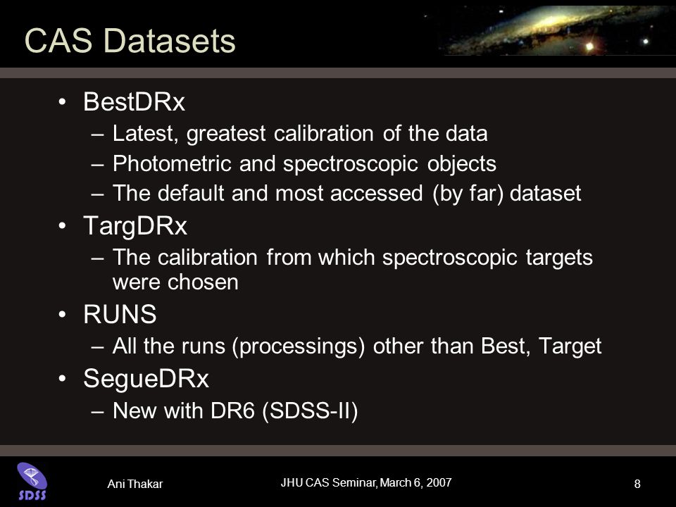 Ani Thakar JHU CAS Seminar, March 6, 2007 8 CAS Datasets BestDRx –Latest, greatest calibration of the data –Photometric and spectroscopic objects –The default and most accessed (by far) dataset TargDRx –The calibration from which spectroscopic targets were chosen RUNS –All the runs (processings) other than Best, Target SegueDRx –New with DR6 (SDSS-II)