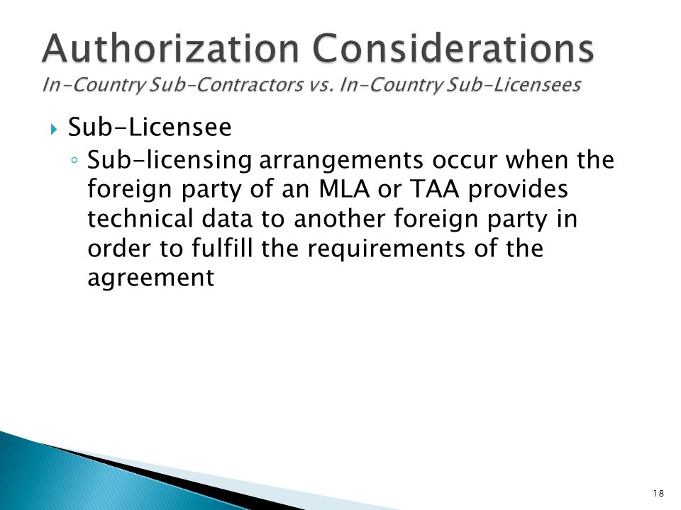  Sub-Licensee ◦ Sub-licensing arrangements occur when the foreign party of an MLA or TAA provides technical data to another foreign party in order to