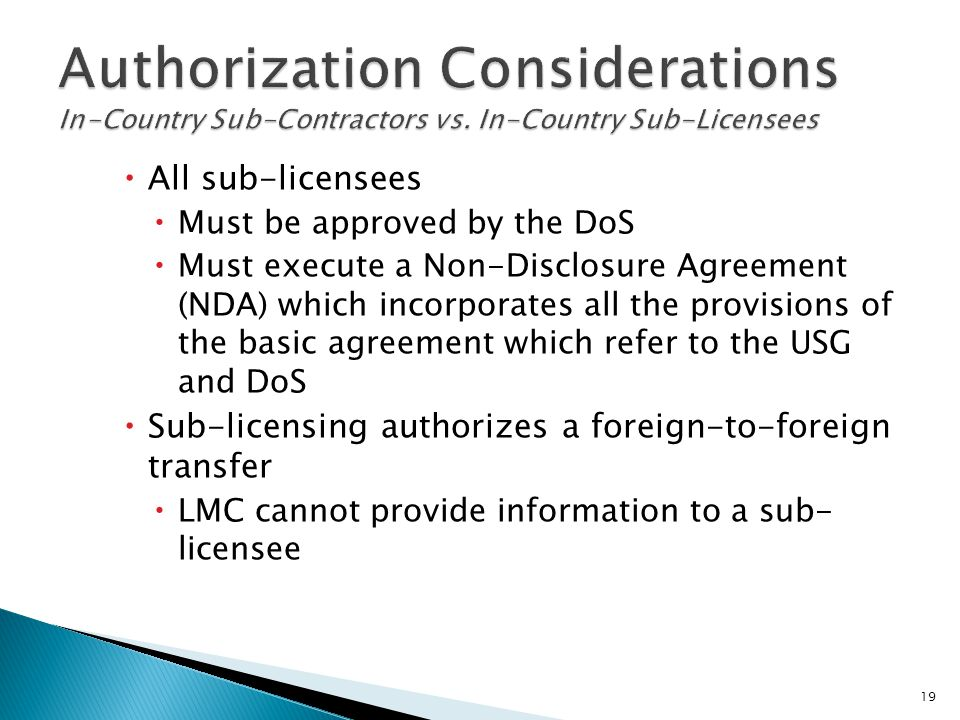  All sub-licensees  Must be approved by the DoS  Must execute a Non-Disclosure Agreement (NDA) which incorporates all the provisions of the basic a
