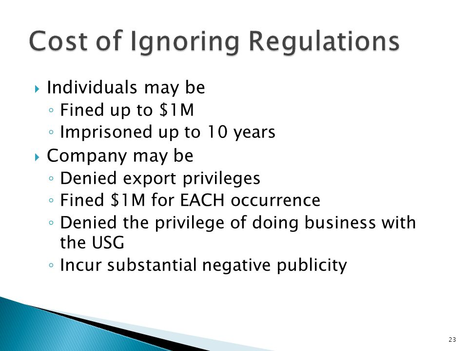  Individuals may be ◦ Fined up to $1M ◦ Imprisoned up to 10 years  Company may be ◦ Denied export privileges ◦ Fined $1M for EACH occurrence ◦ Denie