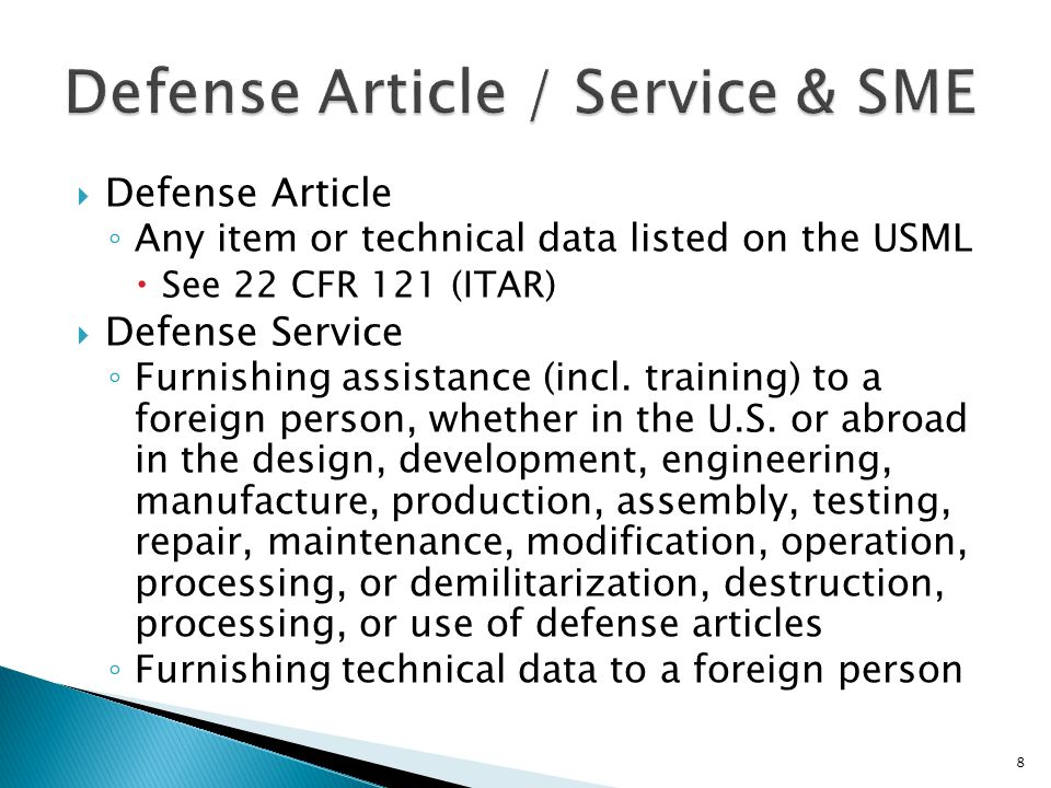 Defense Article ◦ Any item or technical data listed on the USML  See 22 CFR 121 (ITAR)  Defense Service ◦ Furnishing assistance (incl. training) t