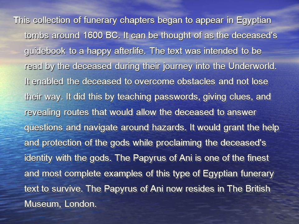 This collection of funerary chapters began to appear in Egyptian tombs around 1600 BC. It can be thought of as the deceased's guidebook to a happy aft