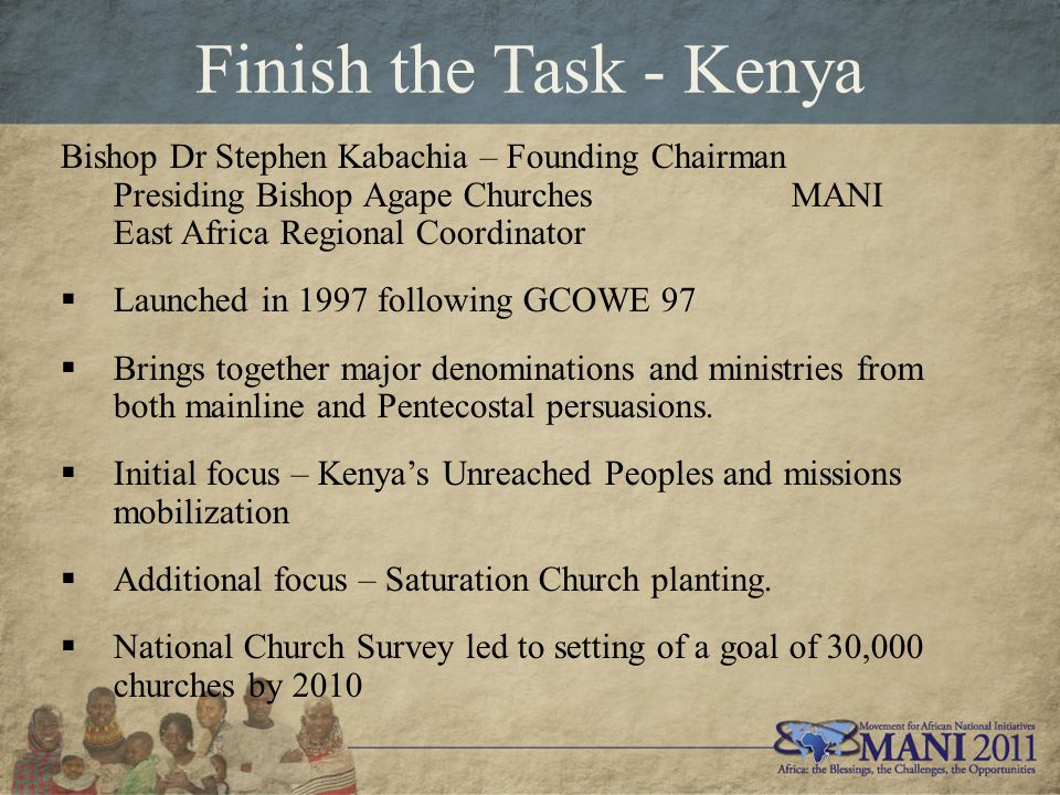 Finish the Task - Kenya Bishop Dr Stephen Kabachia – Founding Chairman Presiding Bishop Agape Churches MANI East Africa Regional Coordinator  Launched in 1997 following GCOWE 97  Brings together major denominations and ministries from both mainline and Pentecostal persuasions.