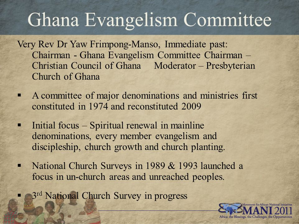 Ghana Evangelism Committee Very Rev Dr Yaw Frimpong-Manso, Immediate past: Chairman - Ghana Evangelism Committee Chairman – Christian Council of Ghana Moderator – Presbyterian Church of Ghana  A committee of major denominations and ministries first constituted in 1974 and reconstituted 2009  Initial focus – Spiritual renewal in mainline denominations, every member evangelism and discipleship, church growth and church planting.