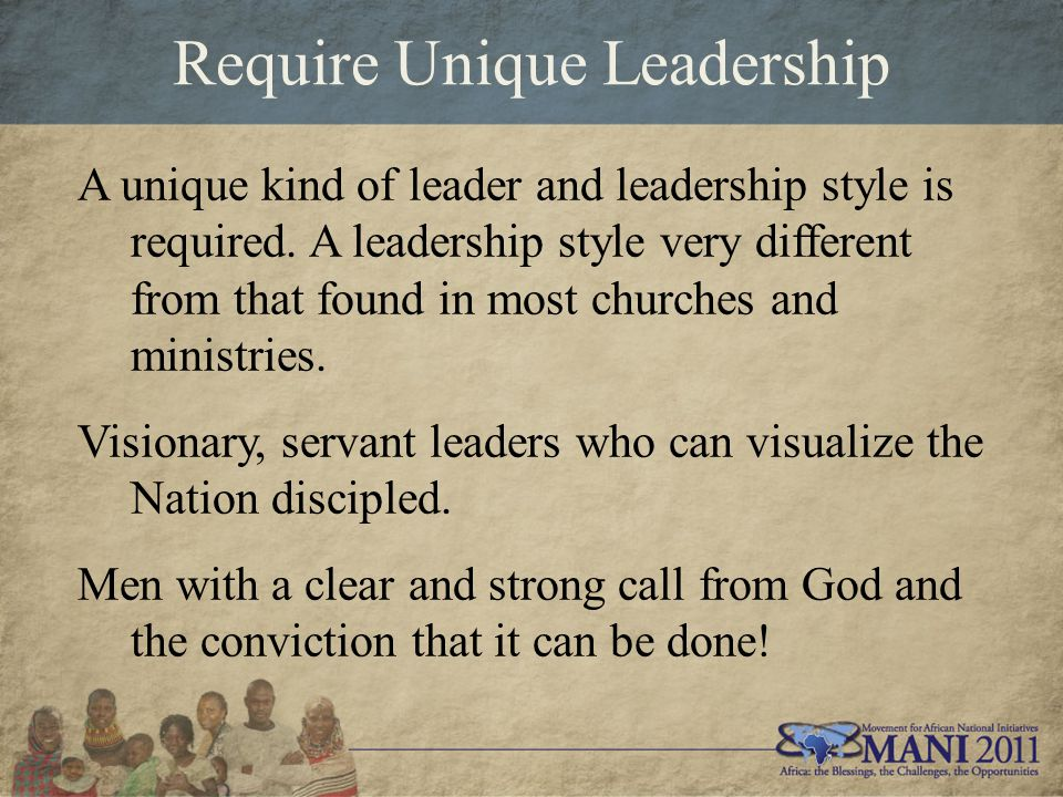 Require Unique Leadership A unique kind of leader and leadership style is required. A leadership style very different from that found in most churches