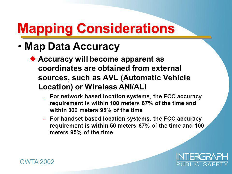 CWTA 2002 Mapping Considerations Map Data Accuracy  Accuracy will become apparent as coordinates are obtained from external sources, such as AVL (Automatic Vehicle Location) or Wireless ANI/ALI –For network based location systems, the FCC accuracy requirement is within 100 meters 67% of the time and within 300 meters 95% of the time –For handset based location systems, the FCC accuracy requirement is within 50 meters 67% of the time and 100 meters 95% of the time.