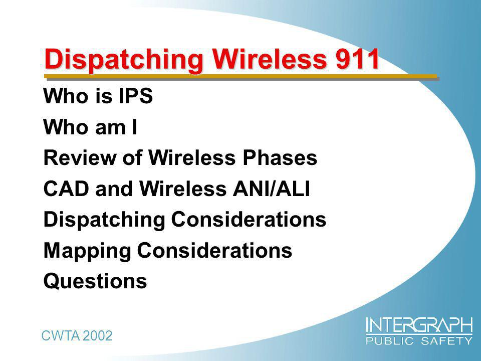 CWTA 2002 Dispatching Wireless 911 Dispatching Wireless 911 Who is IPS Who am I Review of Wireless Phases CAD and Wireless ANI/ALI Dispatching Considerations Mapping Considerations Questions
