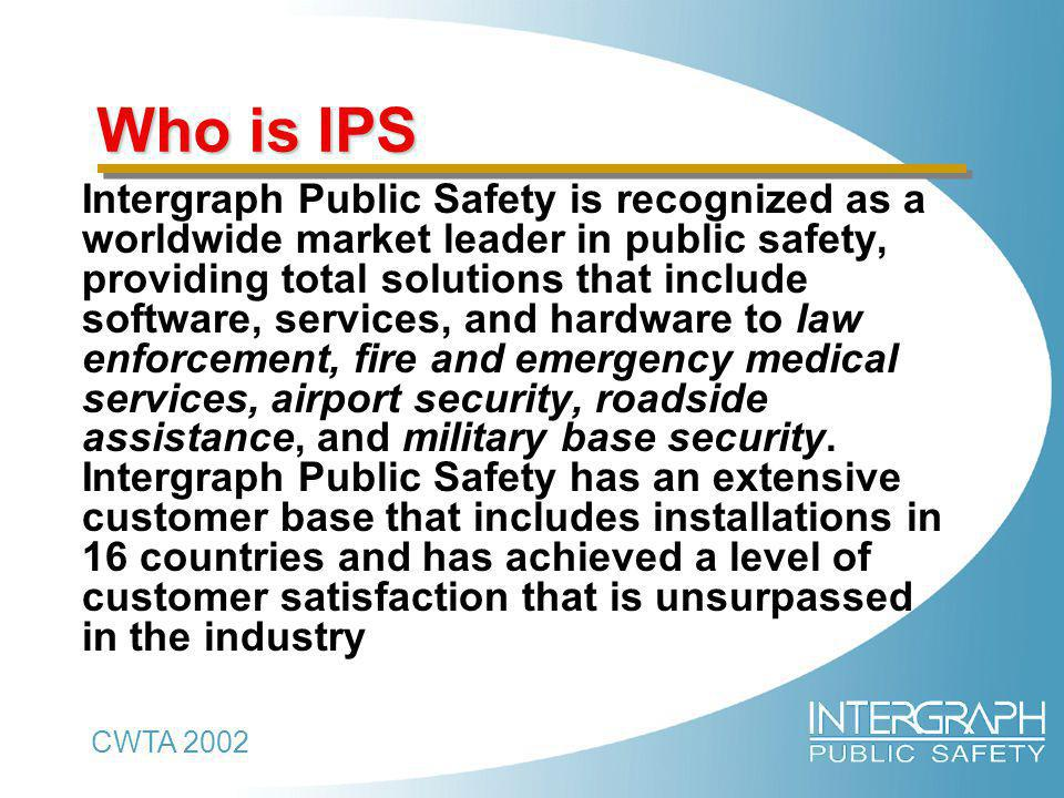 CWTA 2002 Who is IPS Who is IPS Intergraph Public Safety is recognized as a worldwide market leader in public safety, providing total solutions that include software, services, and hardware to law enforcement, fire and emergency medical services, airport security, roadside assistance, and military base security.