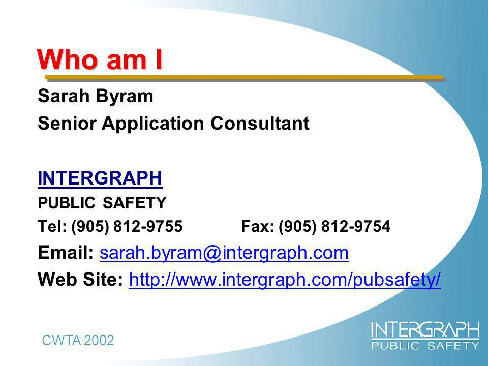 CWTA 2002 Who am I Sarah Byram Senior Application Consultant INTERGRAPH PUBLIC SAFETY Tel: (905) 812-9755 Fax: (905) 812-9754 Email: sarah.byram@intergraph.com Web Site: http://www.intergraph.com/pubsafety/