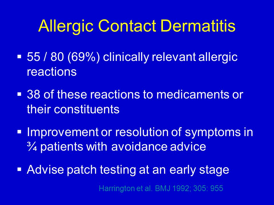 Allergic Contact Dermatitis  55 / 80 (69%) clinically relevant allergic reactions  38 of these reactions to medicaments or their constituents  Improvement or resolution of symptoms in ¾ patients with avoidance advice  Advise patch testing at an early stage Harrington et al.